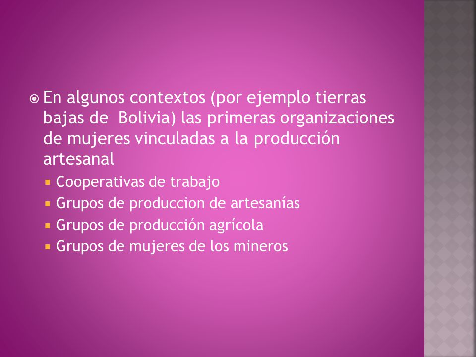  En algunos contextos (por ejemplo tierras bajas de Bolivia) las primeras organizaciones de mujeres vinculadas a la producción artesanal  Cooperativas de trabajo  Grupos de produccion de artesanías  Grupos de producción agrícola  Grupos de mujeres de los mineros