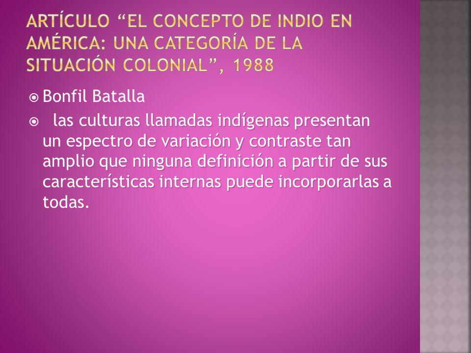  Bonfil Batalla  las culturas llamadas indígenas presentan un espectro de variación y contraste tan amplio que ninguna definición a partir de sus características internas puede incorporarlas a todas.