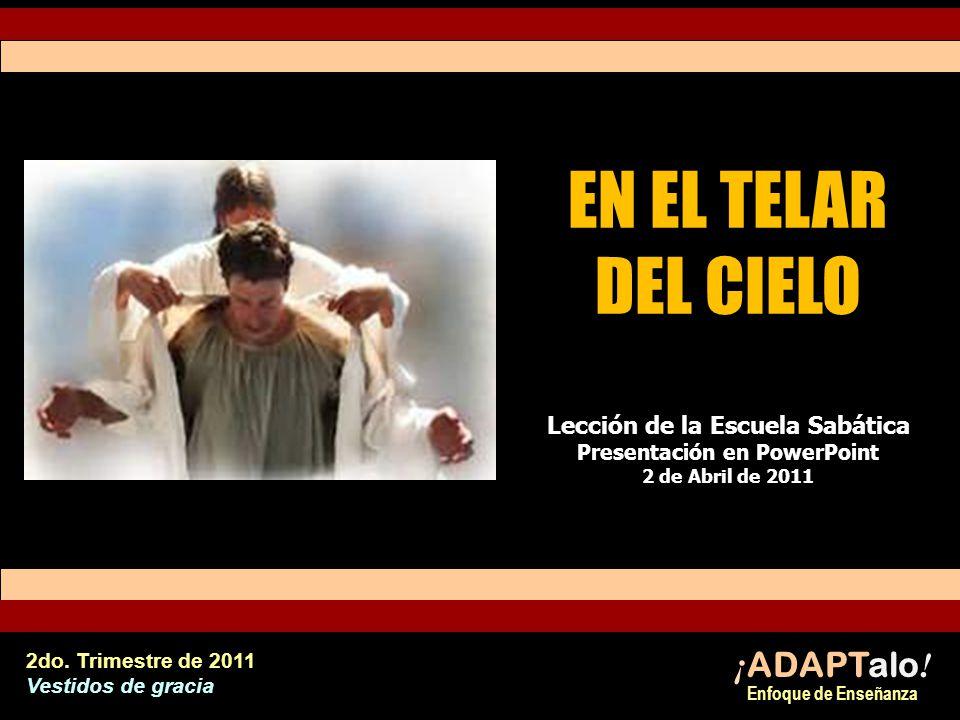 EN EL TELAR DEL CIELO Lección de la Escuela Sabática Presentación en PowerPoint 2 de Abril de 2011 ¡ ADAPTalo .