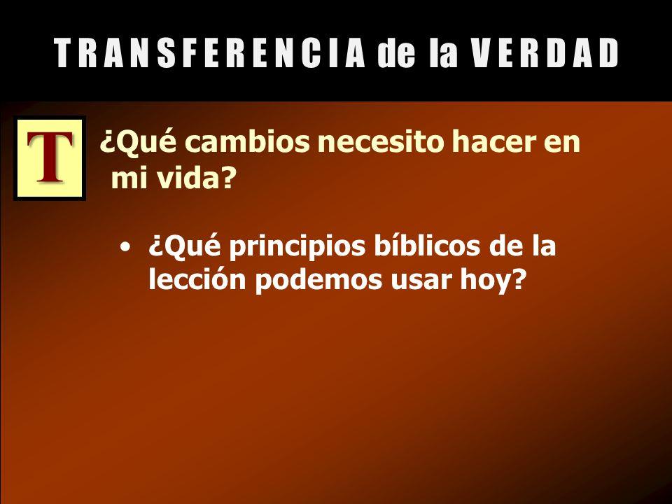 ¿Qué cambios necesito hacer en mi vida. ¿Qué principios bíblicos de la lección podemos usar hoy.