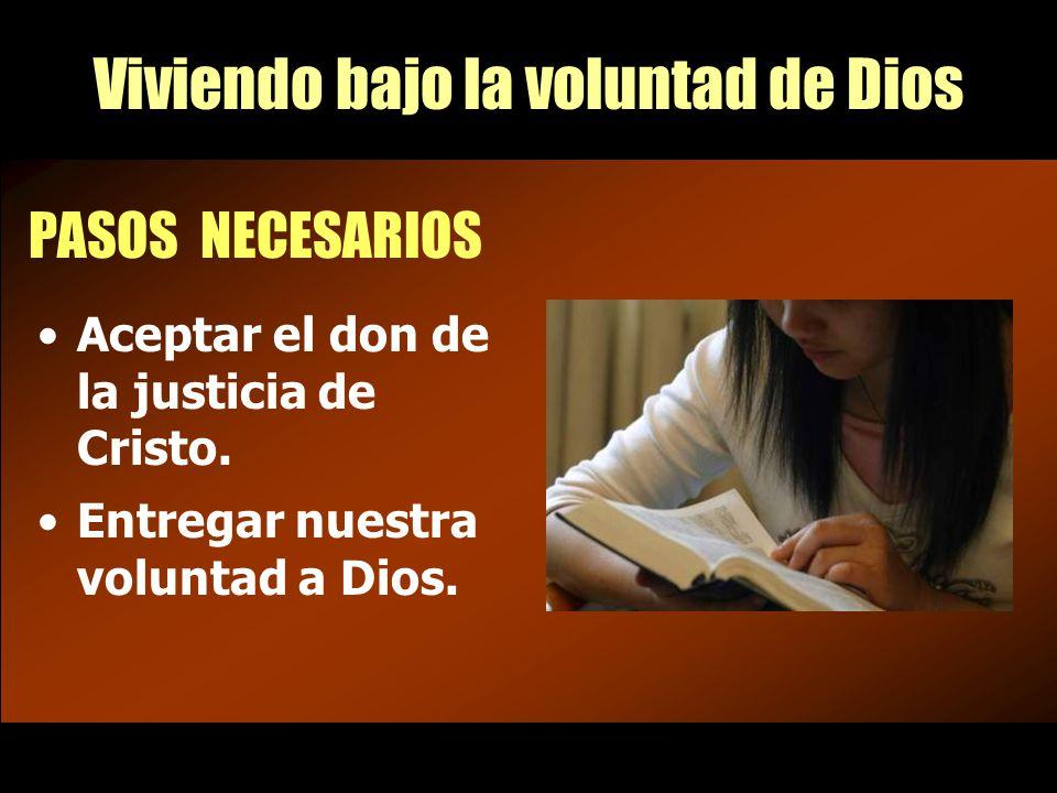 Viviendo bajo la voluntad de Dios PASOS NECESARIOS Aceptar el don de la justicia de Cristo.