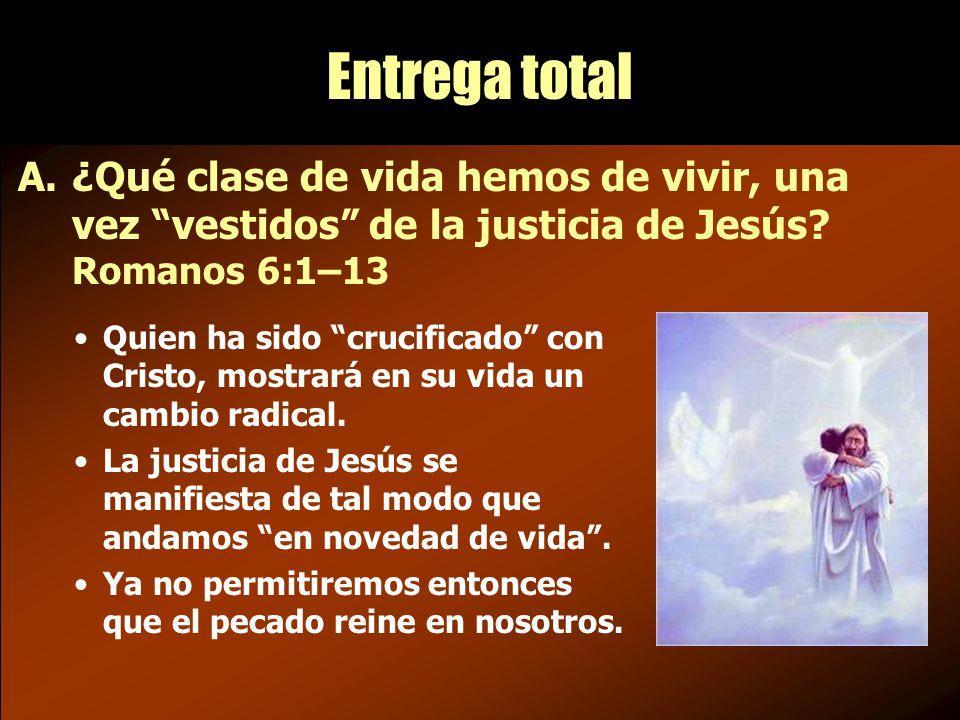 Entrega total A.¿Qué clase de vida hemos de vivir, una vez vestidos de la justicia de Jesús.