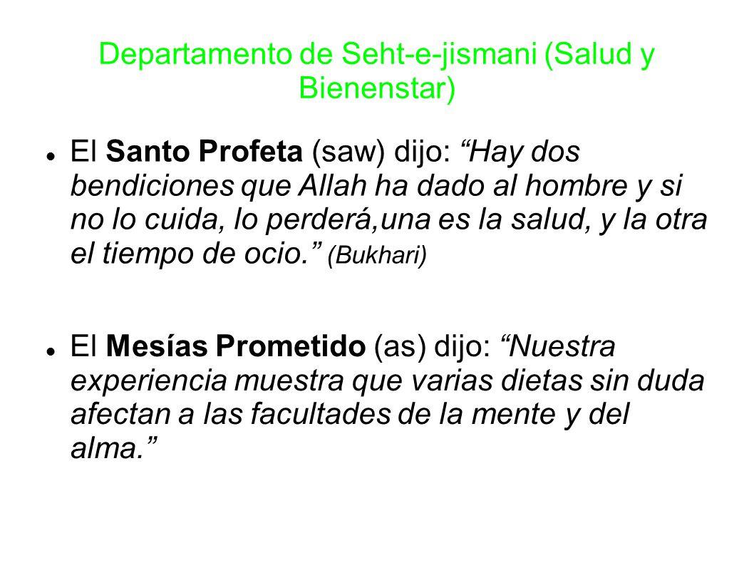 Departamento de Seht-e-jismani (Salud y Bienenstar) El Santo Profeta (saw) dijo: Hay dos bendiciones que Allah ha dado al hombre y si no lo cuida, lo perderá,una es la salud, y la otra el tiempo de ocio. (Bukhari) El Mesías Prometido (as) dijo: Nuestra experiencia muestra que varias dietas sin duda afectan a las facultades de la mente y del alma.
