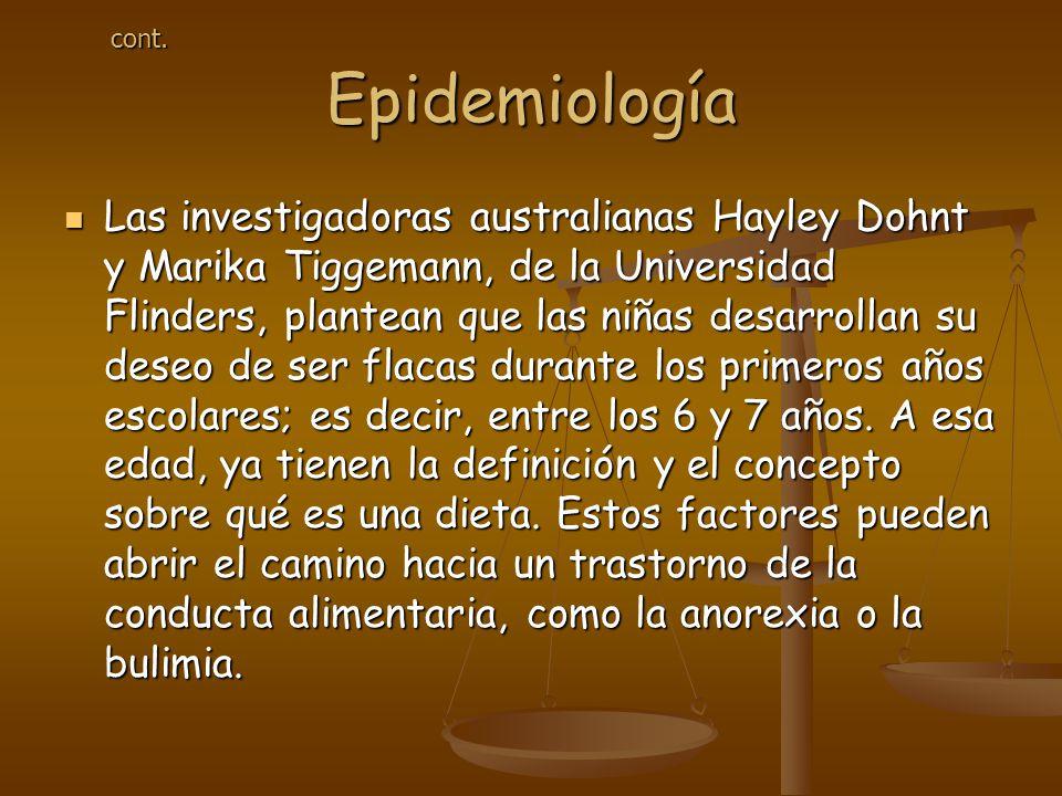 Epidemiología Las investigadoras australianas Hayley Dohnt y Marika Tiggemann, de la Universidad Flinders, plantean que las niñas desarrollan su deseo de ser flacas durante los primeros años escolares; es decir, entre los 6 y 7 años.