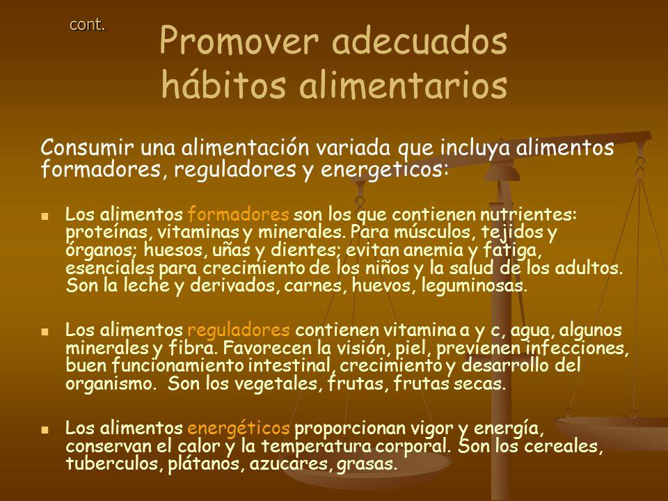 Promover adecuados hábitos alimentarios Consumir una alimentación variada que incluya alimentos formadores, reguladores y energeticos: Los alimentos formadores son los que contienen nutrientes: proteínas, vitaminas y minerales.