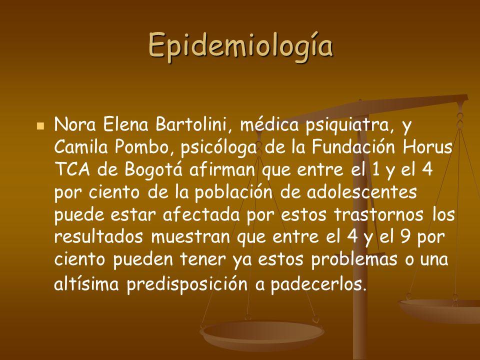 Epidemiología Nora Elena Bartolini, médica psiquiatra, y Camila Pombo, psicóloga de la Fundación Horus TCA de Bogotá afirman que entre el 1 y el 4 por ciento de la población de adolescentes puede estar afectada por estos trastornos los resultados muestran que entre el 4 y el 9 por ciento pueden tener ya estos problemas o una altísima predisposición a padecerlos.