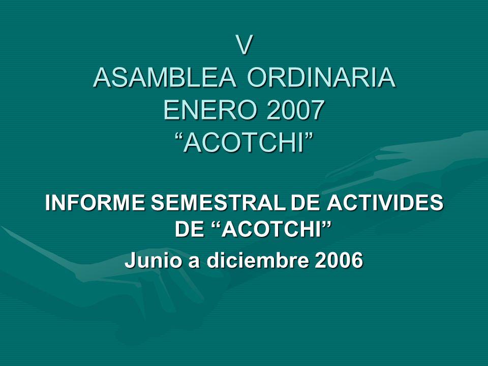 V ASAMBLEA ORDINARIA ENERO 2007 ACOTCHI INFORME SEMESTRAL DE ACTIVIDES DE ACOTCHI Junio a diciembre 2006