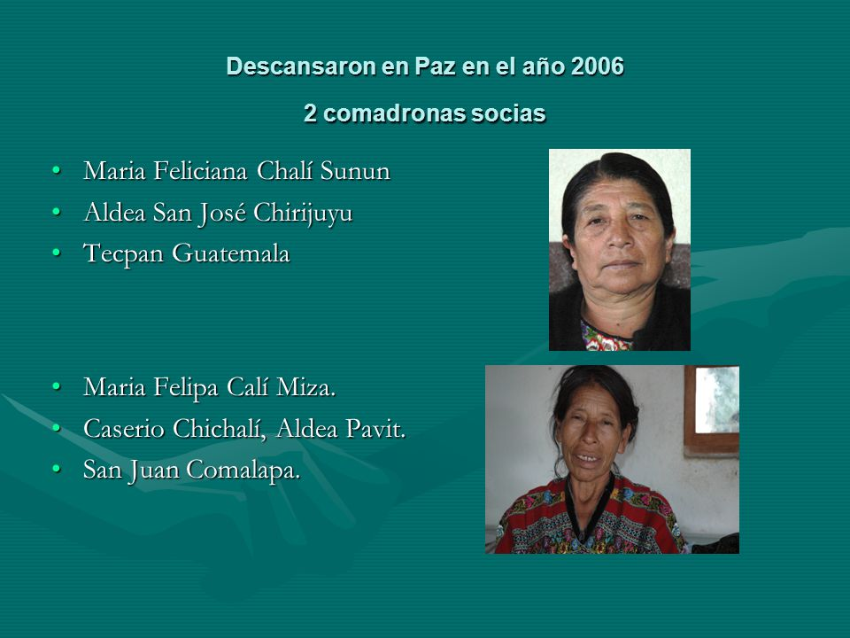 Descansaron en Paz en el año 2006 2 comadronas socias Maria Feliciana Chalí SununMaria Feliciana Chalí Sunun Aldea San José ChirijuyuAldea San José Chirijuyu Tecpan GuatemalaTecpan Guatemala Maria Felipa Calí Miza.