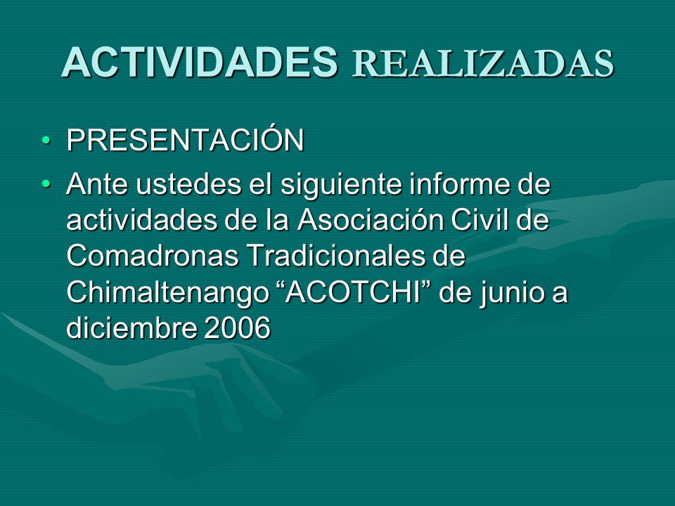 ACTIVIDADES REALIZADAS PRESENTACIÓNPRESENTACIÓN Ante ustedes el siguiente informe de actividades de la Asociación Civil de Comadronas Tradicionales de Chimaltenango ACOTCHI de junio a diciembre 2006Ante ustedes el siguiente informe de actividades de la Asociación Civil de Comadronas Tradicionales de Chimaltenango ACOTCHI de junio a diciembre 2006
