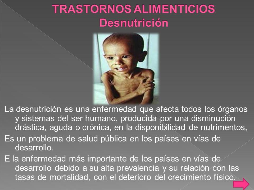 La desnutrición es una enfermedad que afecta todos los órganos y sistemas del ser humano, producida por una disminución drástica, aguda o crónica, en la disponibilidad de nutrimentos, Es un problema de salud pública en los países en vías de desarrollo.