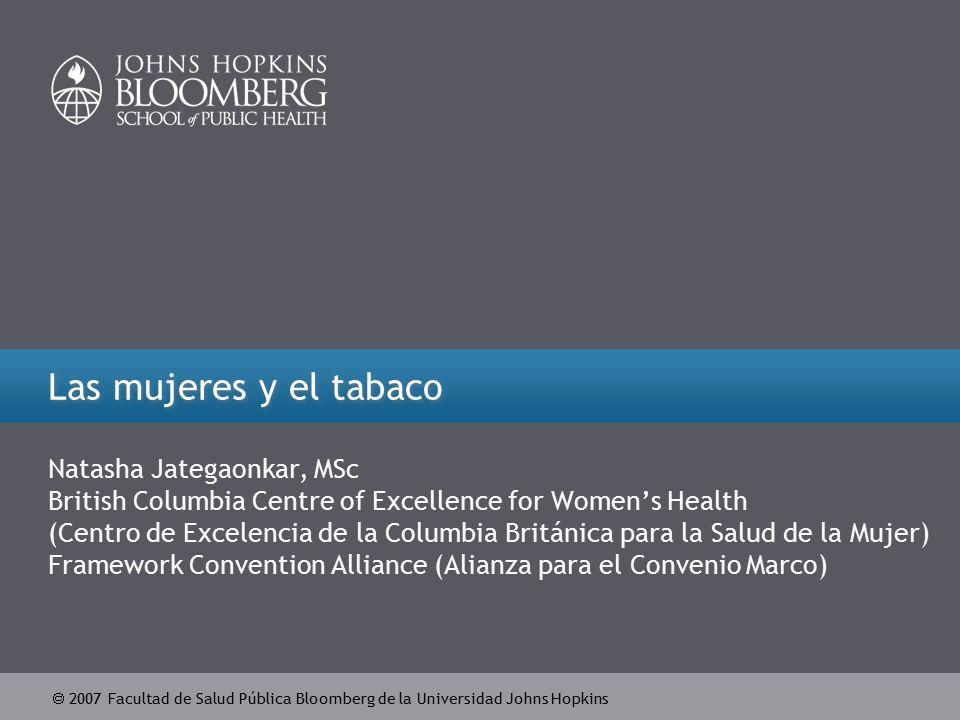  2007 Facultad de Salud Pública Bloomberg de la Universidad Johns Hopkins Las mujeres y el tabaco Natasha Jategaonkar, MSc British Columbia Centre of Excellence for Women's Health (Centro de Excelencia de la Columbia Británica para la Salud de la Mujer) Framework Convention Alliance (Alianza para el Convenio Marco)