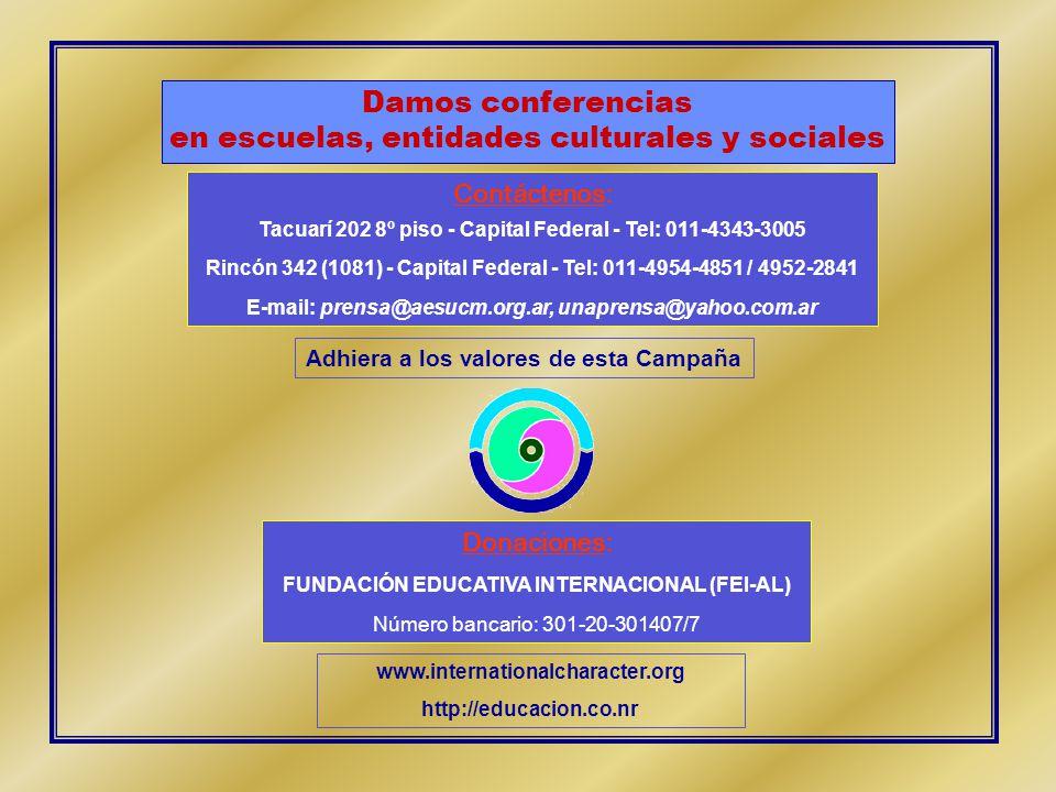 Contáctenos: Tacuarí 202 8º piso - Capital Federal - Tel: 011-4343-3005 Rincón 342 (1081) - Capital Federal - Tel: 011-4954-4851 / 4952-2841 E-mail: prensa@aesucm.org.ar, unaprensa@yahoo.com.ar Damos conferencias en escuelas, entidades culturales y sociales Adhiera a los valores de esta Campaña Donaciones: FUNDACIÓN EDUCATIVA INTERNACIONAL (FEI-AL) Número bancario: 301-20-301407/7 www.internationalcharacter.org http://educacion.co.nr