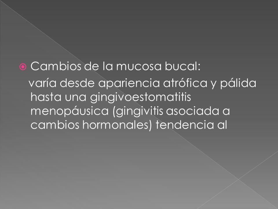  Cambios de la mucosa bucal: varía desde apariencia atrófica y pálida hasta una gingivoestomatitis menopáusica (gingivitis asociada a cambios hormonales) tendencia al
