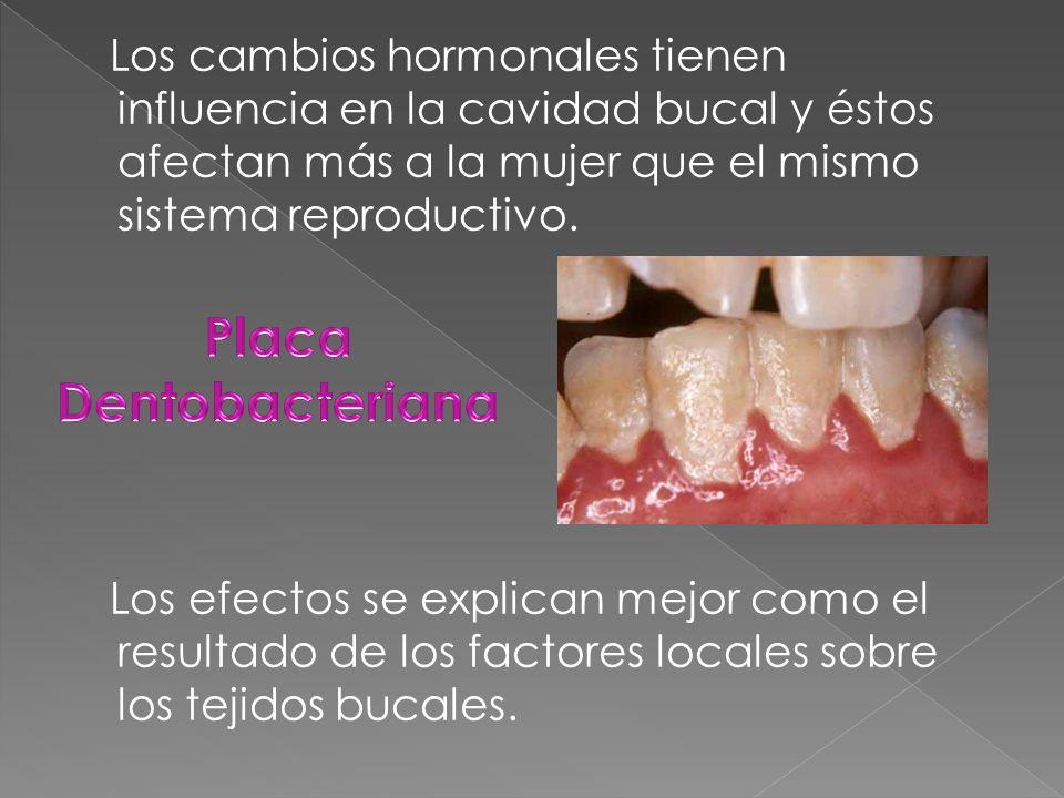 Los cambios hormonales tienen influencia en la cavidad bucal y éstos afectan más a la mujer que el mismo sistema reproductivo.