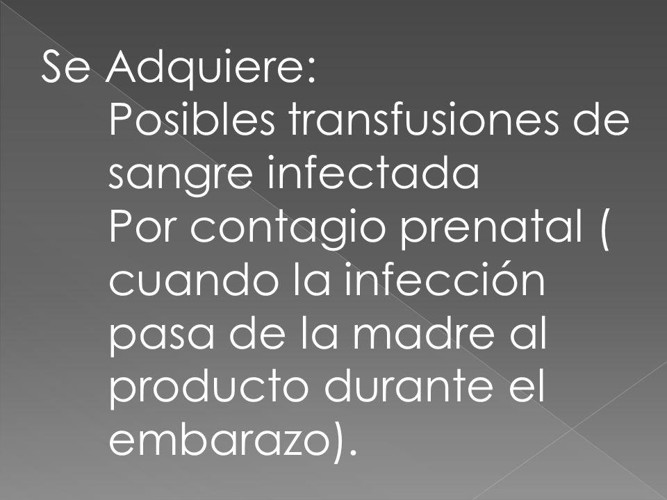 Se Adquiere: Posibles transfusiones de sangre infectada Por contagio prenatal ( cuando la infección pasa de la madre al producto durante el embarazo).