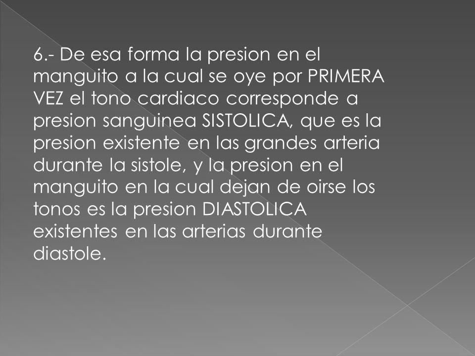 6.- De esa forma la presion en el manguito a la cual se oye por PRIMERA VEZ el tono cardiaco corresponde a presion sanguinea SISTOLICA, que es la presion existente en las grandes arteria durante la sistole, y la presion en el manguito en la cual dejan de oirse los tonos es la presion DIASTOLICA existentes en las arterias durante diastole.