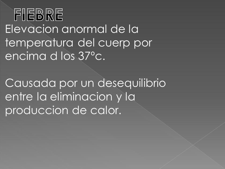 Elevacion anormal de la temperatura del cuerp por encima d los 37ºc.