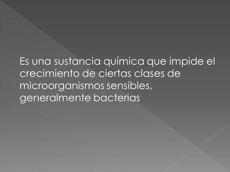 Es una sustancia química que impide el crecimiento de ciertas clases de microorganismos sensibles, generalmente bacterias