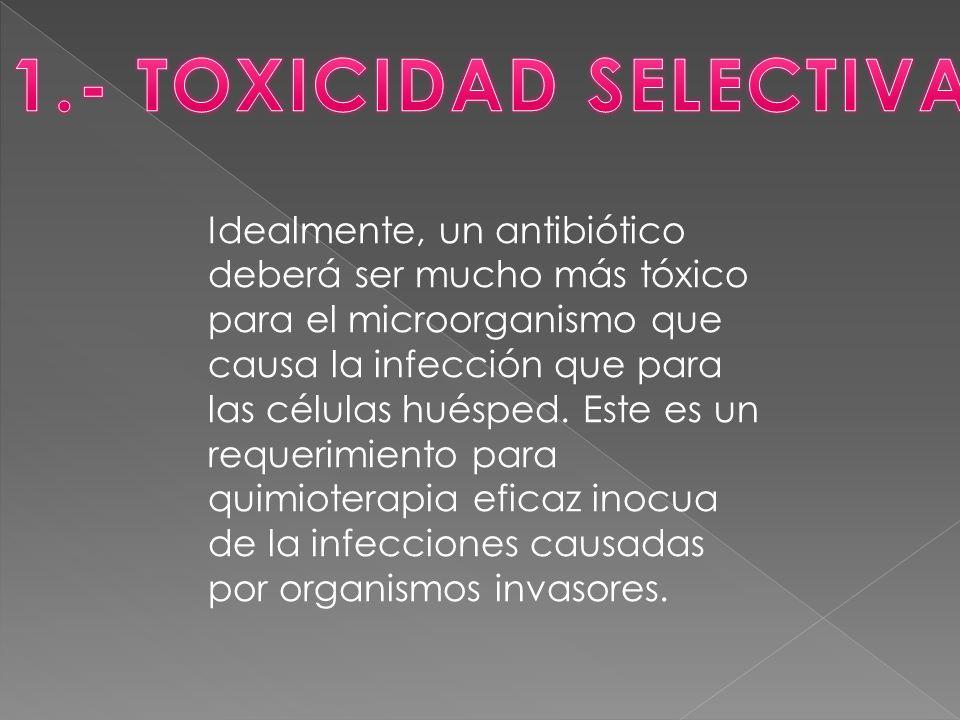 Idealmente, un antibiótico deberá ser mucho más tóxico para el microorganismo que causa la infección que para las células huésped.