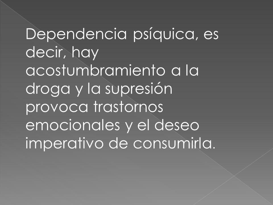 Dependencia psíquica, es decir, hay acostumbramiento a la droga y la supresión provoca trastornos emocionales y el deseo imperativo de consumirla.