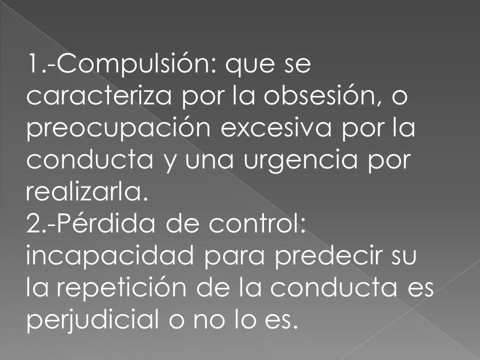 1.-Compulsión: que se caracteriza por la obsesión, o preocupación excesiva por la conducta y una urgencia por realizarla.