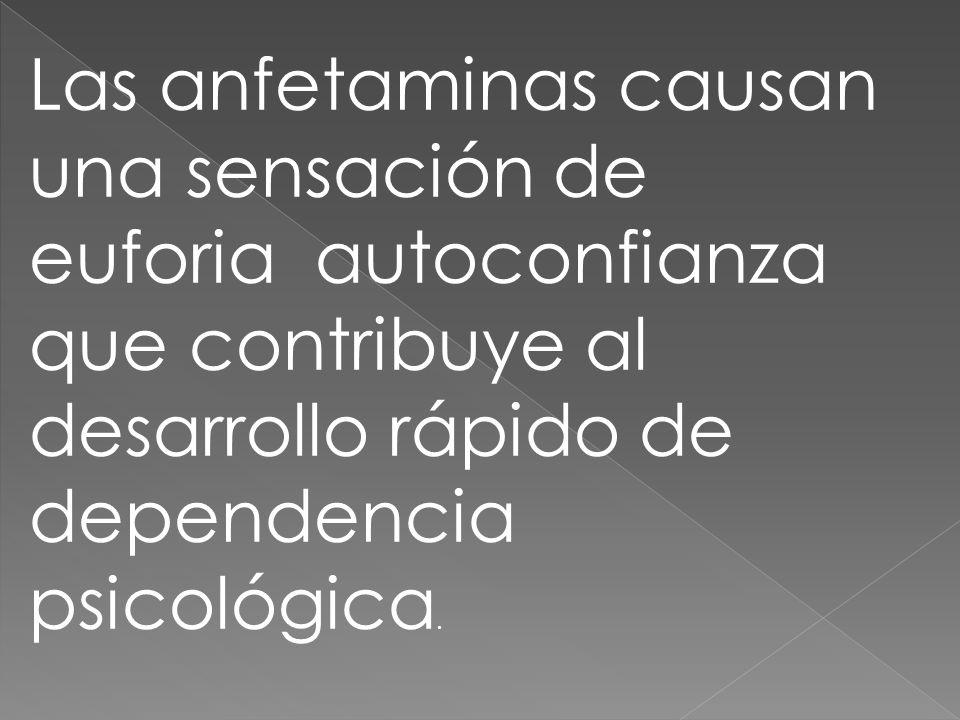 Las anfetaminas causan una sensación de euforia autoconfianza que contribuye al desarrollo rápido de dependencia psicológica.