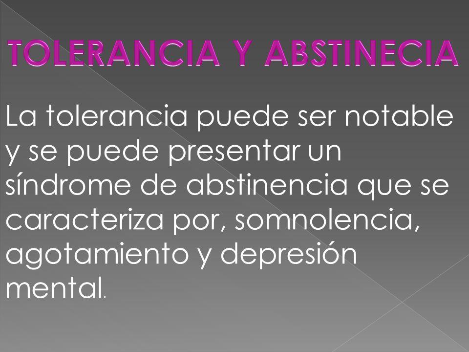 La tolerancia puede ser notable y se puede presentar un síndrome de abstinencia que se caracteriza por, somnolencia, agotamiento y depresión mental.