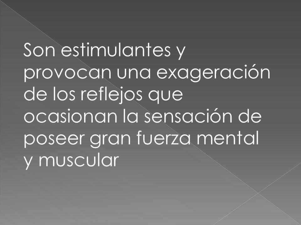 Son estimulantes y provocan una exageración de los reflejos que ocasionan la sensación de poseer gran fuerza mental y muscular