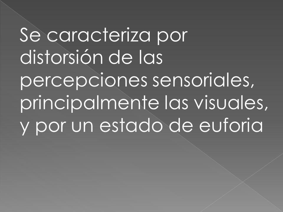 Se caracteriza por distorsión de las percepciones sensoriales, principalmente las visuales, y por un estado de euforia