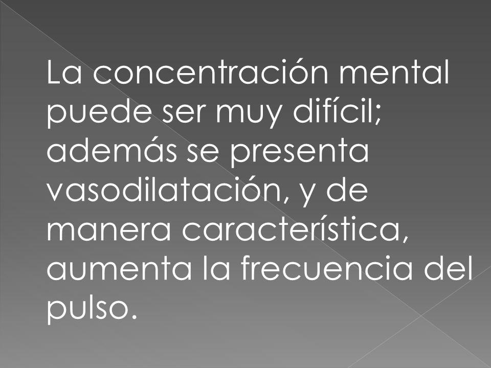 La concentración mental puede ser muy difícil; además se presenta vasodilatación, y de manera característica, aumenta la frecuencia del pulso.
