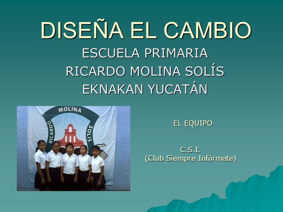 DISEÑA EL CAMBIO ESCUELA PRIMARIA RICARDO MOLINA SOLÍS EKNAKAN YUCATÁN EL EQUIPO C.S.I.