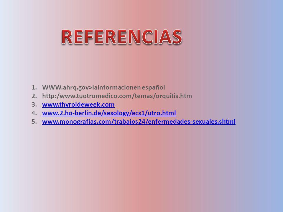 1.WWW.ahrq.gov>lainformacionen español 2.http:/www.tuotromedico.com/temas/orquitis.htm 3.www.thyroideweek.comwww.thyroideweek.com 4.www.2.ho-berlin.de/sexology/ecs1/utro.htmlwww.2.ho-berlin.de/sexology/ecs1/utro.html 5.www.monografias.com/trabajos24/enfermedades-sexuales.shtmlwww.monografias.com/trabajos24/enfermedades-sexuales.shtml