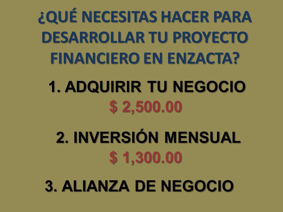 1. ADQUIRIR TU NEGOCIO $ 2,500.00 2. INVERSIÓN MENSUAL $ 1,300.00 3.