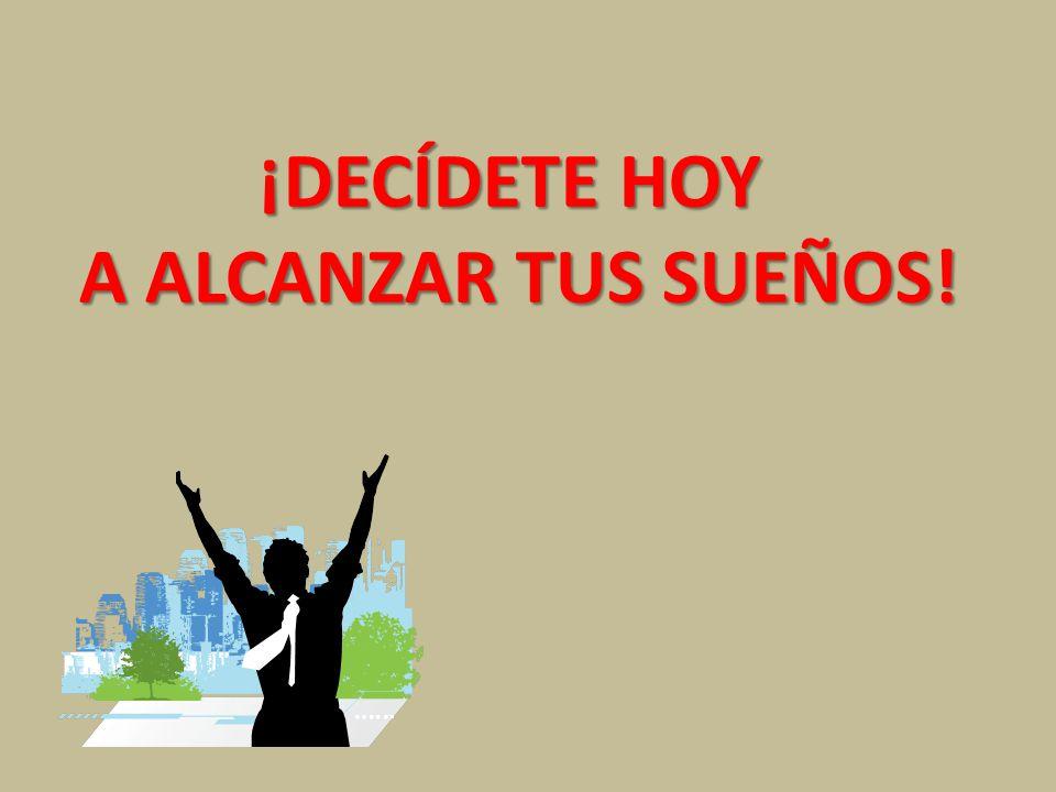 ¡DECÍDETE HOY A ALCANZAR TUS SUEÑOS!