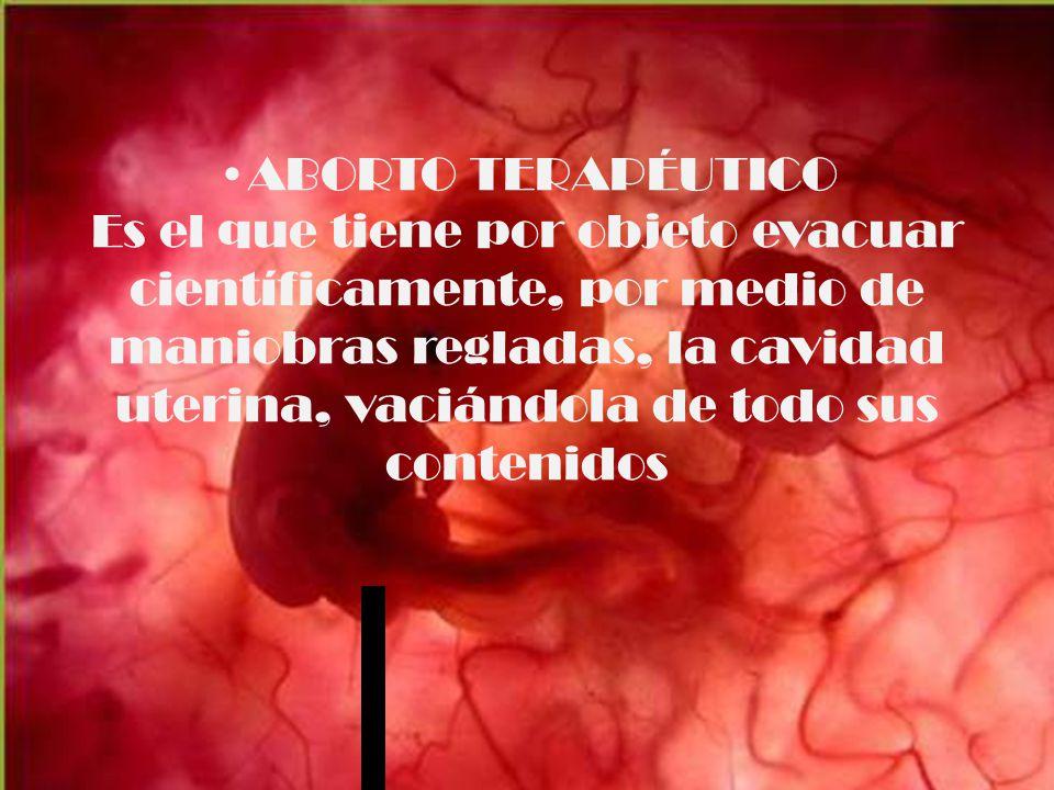 ABORTO TERAPÉUTICO Es el que tiene por objeto evacuar científicamente, por medio de maniobras regladas, la cavidad uterina, vaciándola de todo sus contenidos