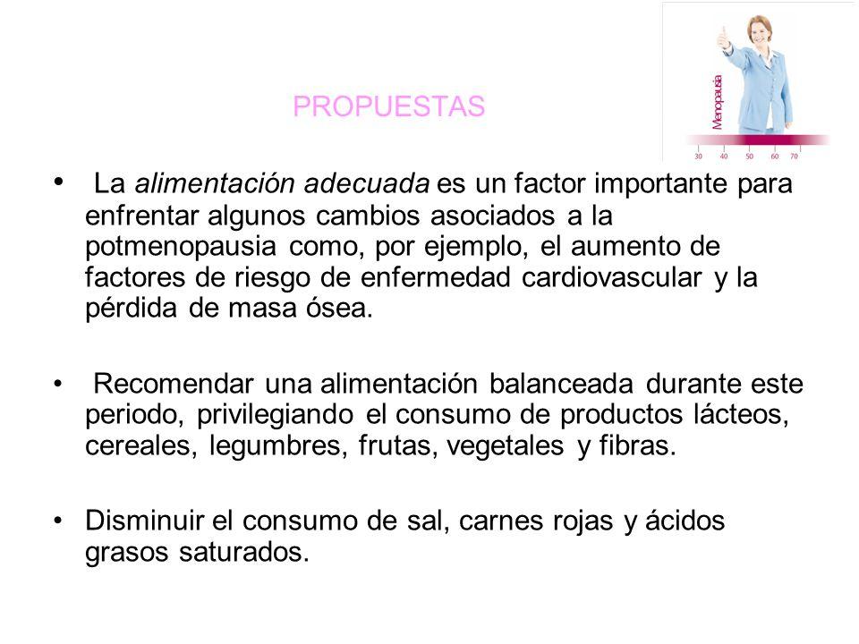 PROPUESTAS La alimentación adecuada es un factor importante para enfrentar algunos cambios asociados a la potmenopausia como, por ejemplo, el aumento de factores de riesgo de enfermedad cardiovascular y la pérdida de masa ósea.