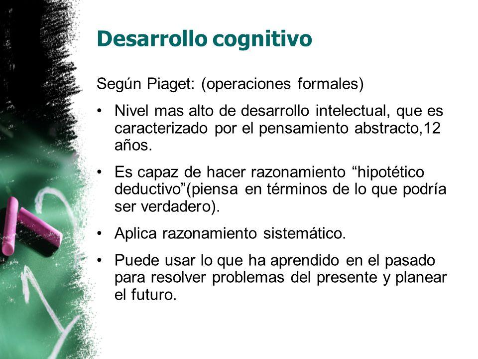 Desarrollo cognitivo Según Piaget: (operaciones formales) Nivel mas alto de desarrollo intelectual, que es caracterizado por el pensamiento abstracto,12 años.