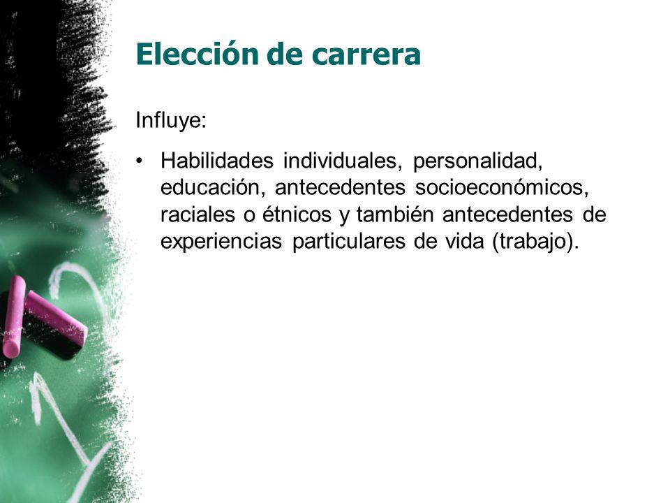 Elección de carrera Influye: Habilidades individuales, personalidad, educación, antecedentes socioeconómicos, raciales o étnicos y también antecedentes de experiencias particulares de vida (trabajo).