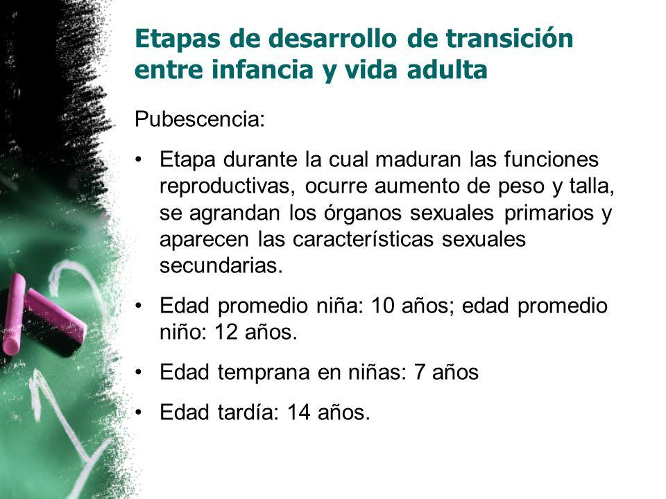 Pubescencia: Etapa durante la cual maduran las funciones reproductivas, ocurre aumento de peso y talla, se agrandan los órganos sexuales primarios y aparecen las características sexuales secundarias.