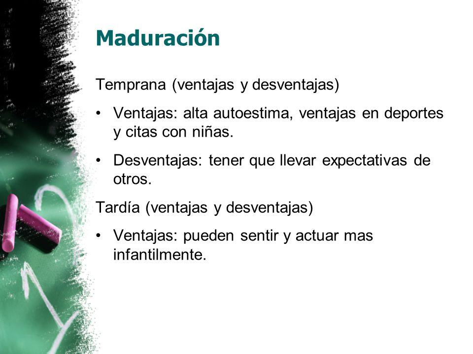 Maduración Temprana (ventajas y desventajas) Ventajas: alta autoestima, ventajas en deportes y citas con niñas.