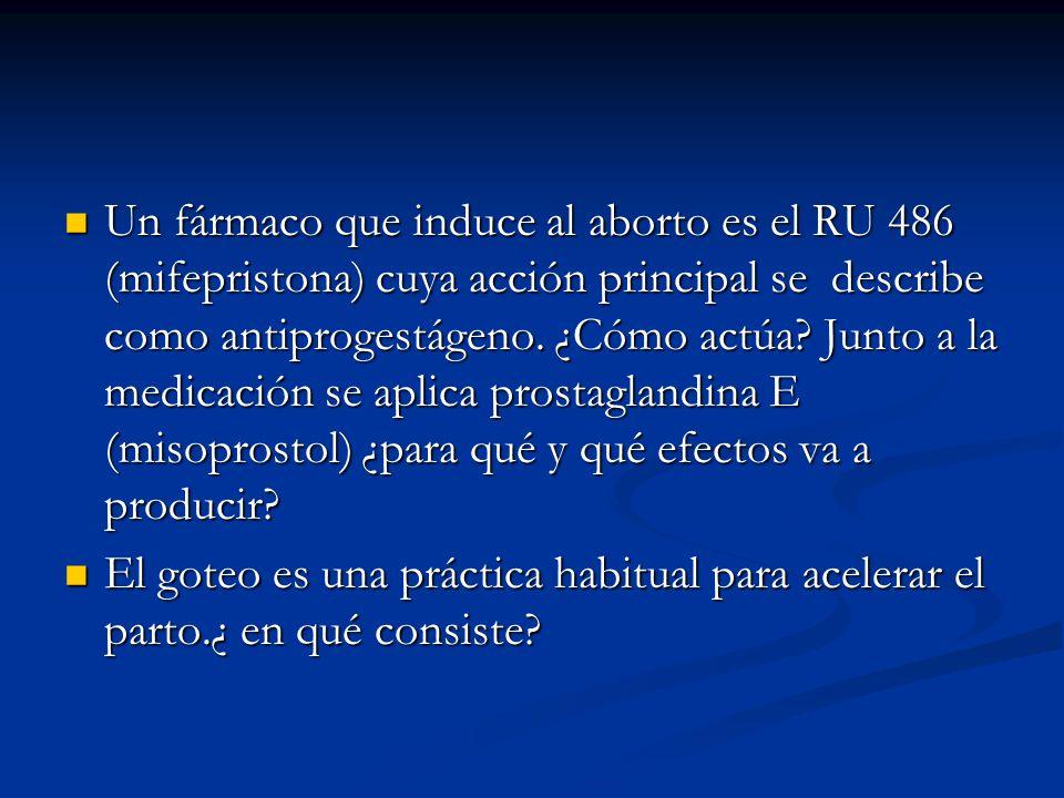 Un fármaco que induce al aborto es el RU 486 (mifepristona) cuya acción principal se describe como antiprogestágeno.
