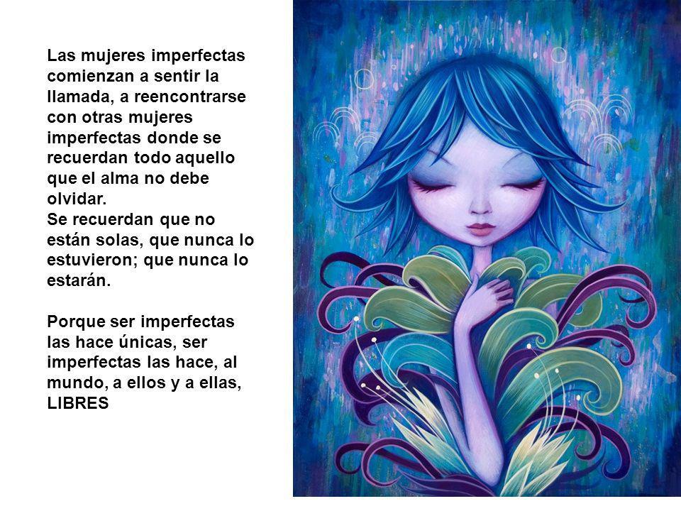 Las mujeres imperfectas no son propiedad de nadie más que de sí mismas, no forman parte del masculino genérico, ni son costilla de nadie, ni objeto de deseo, ni son invisibles.
