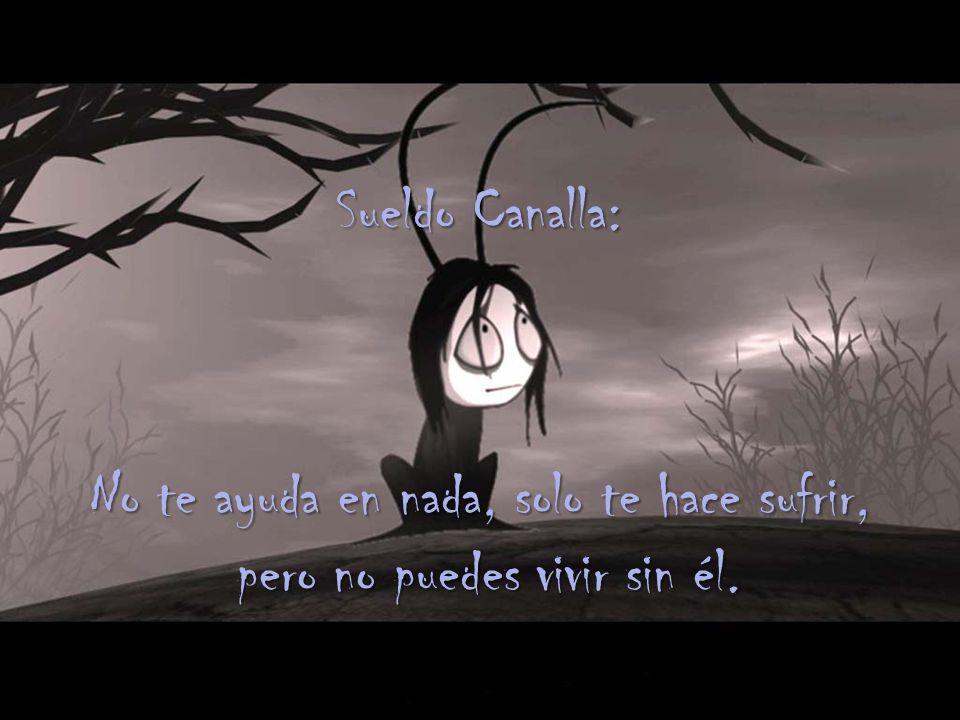 Sueldo Canalla: No te ayuda en nada, solo te hace sufrir, pero no puedes vivir sin él.