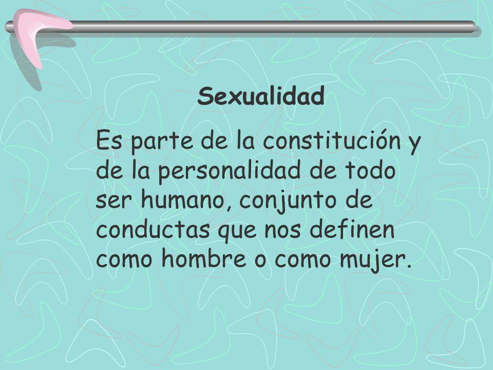 Sexualidad Es parte de la constitución y de la personalidad de todo ser humano, conjunto de conductas que nos definen como hombre o como mujer.