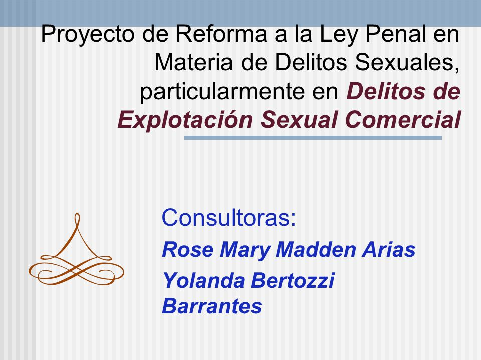 Proyecto de Reforma a la Ley Penal en Materia de Delitos Sexuales, particularmente en Delitos de Explotación Sexual Comercial Consultoras: Rose Mary Madden Arias Yolanda Bertozzi Barrantes