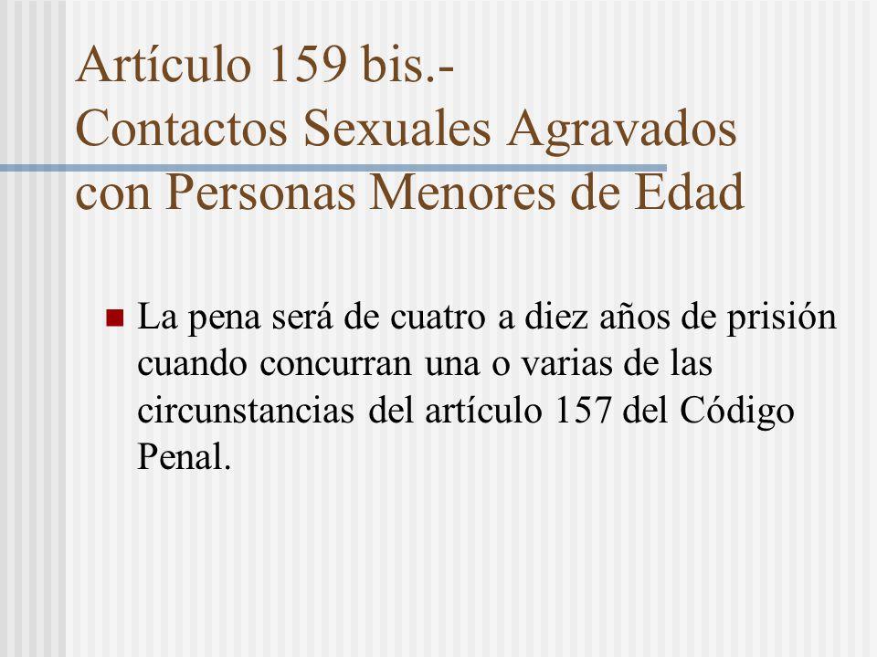 Artículo 159 bis.- Contactos Sexuales Agravados con Personas Menores de Edad La pena será de cuatro a diez años de prisión cuando concurran una o varias de las circunstancias del artículo 157 del Código Penal.