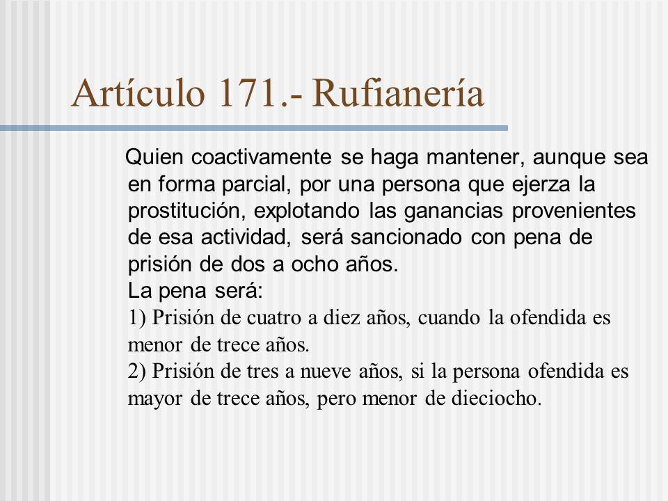 Artículo 171.- Rufianería Quien coactivamente se haga mantener, aunque sea en forma parcial, por una persona que ejerza la prostitución, explotando las ganancias provenientes de esa actividad, será sancionado con pena de prisión de dos a ocho años.