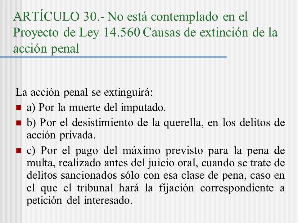 ARTÍCULO 30.- No está contemplado en el Proyecto de Ley 14.560 Causas de extinción de la acción penal La acción penal se extinguirá: a) Por la muerte del imputado.