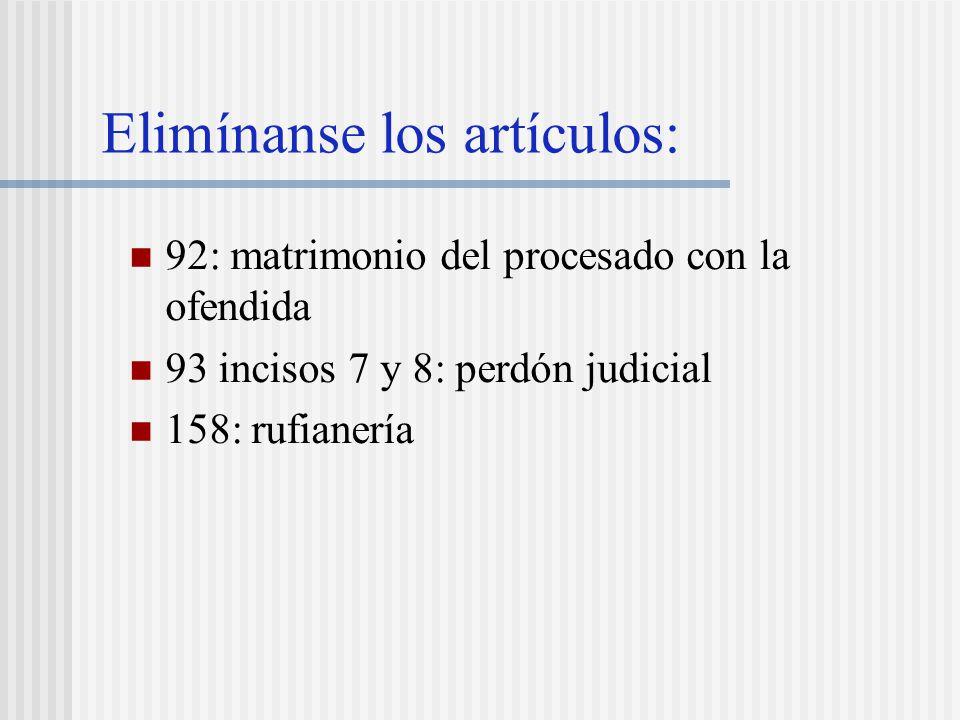 Elimínanse los artículos: 92: matrimonio del procesado con la ofendida 93 incisos 7 y 8: perdón judicial 158: rufianería