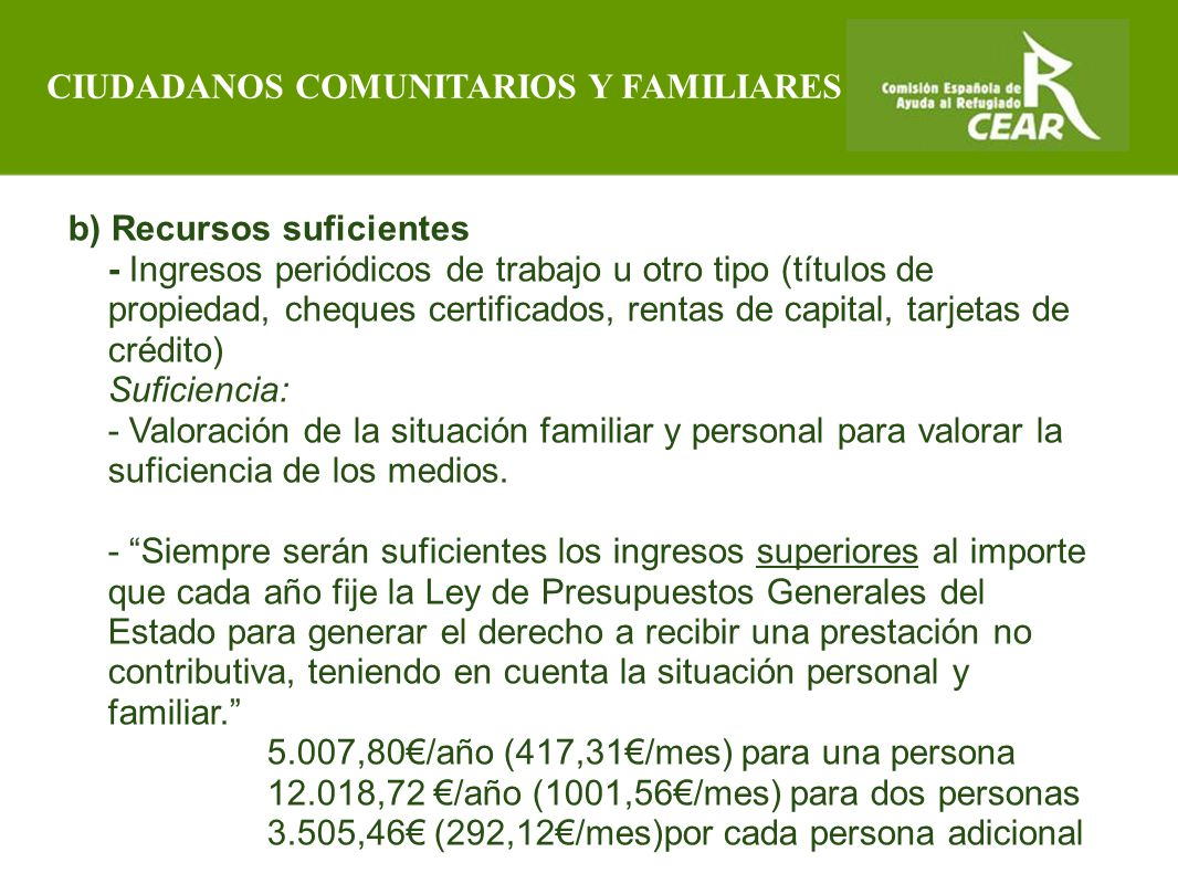 Comisión Española de Ayuda al Refugiado b) Recursos suficientes - Ingresos periódicos de trabajo u otro tipo (títulos de propiedad, cheques certificados, rentas de capital, tarjetas de crédito) Suficiencia: - Valoración de la situación familiar y personal para valorar la suficiencia de los medios.
